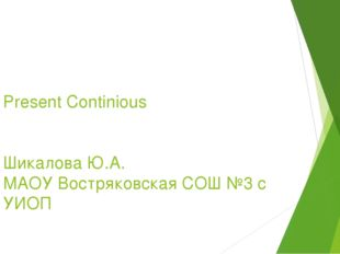 Present Continious Шикалова Ю.А. МАОУ Востряковская СОШ №3 с УИОП