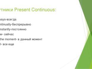 Спутники Present Continuous: Always-всегда Continually-беспрерывно Constantly