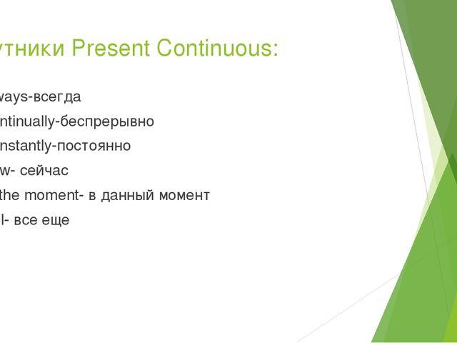 Спутники Present Continuous: Always-всегда Continually-беспрерывно Constantly...