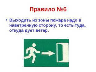 Правило №6 Выходить из зоны пожара надо в наветренную сторону, то есть туда,