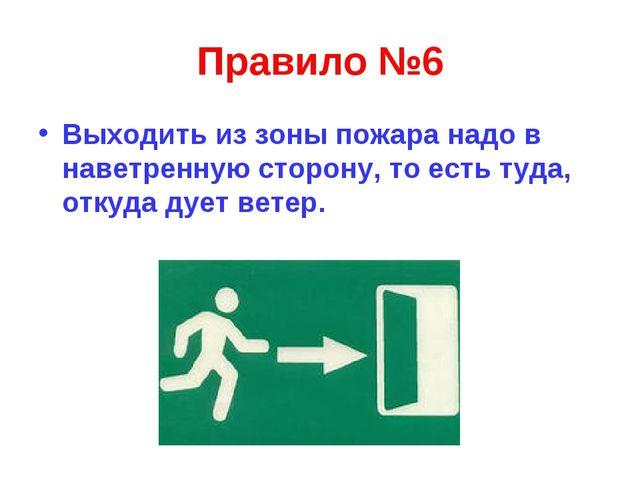 Правило №6 Выходить из зоны пожара надо в наветренную сторону, то есть туда,...