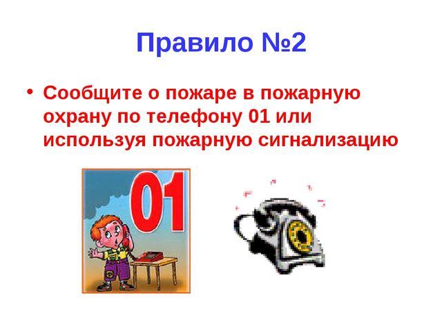 Правило №2 Сообщите о пожаре в пожарную охрану по телефону 01 или используя п...