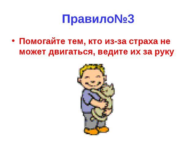 Правило№3 Помогайте тем, кто из-за страха не может двигаться, ведите их за руку