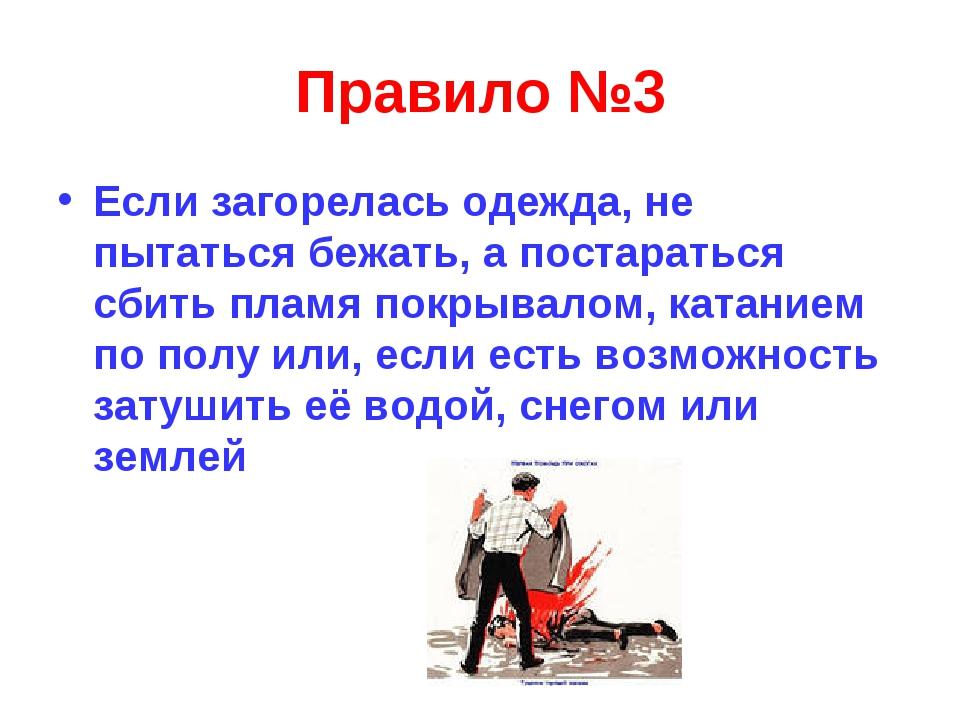 Правило №3 Если загорелась одежда, не пытаться бежать, а постараться сбить пл...