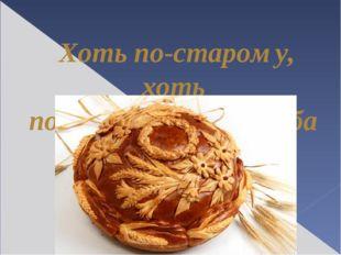 Хоть по-старому, хоть по-новому, а без хлеба не прожить.