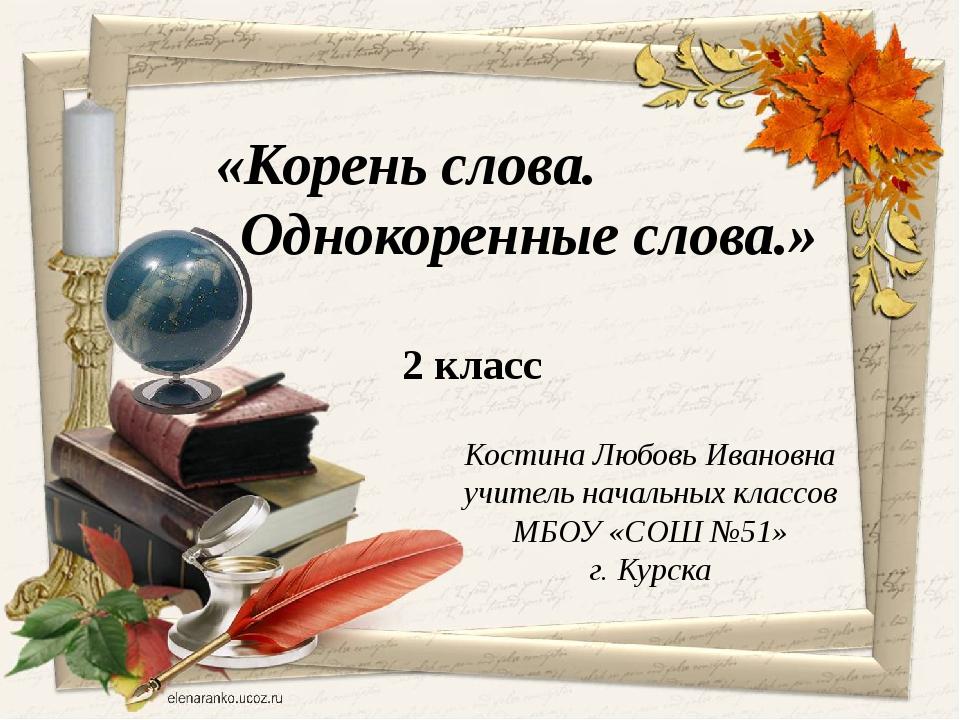 Костина Любовь Ивановна учитель начальных классов МБОУ «СОШ №51» г. Курска «К...