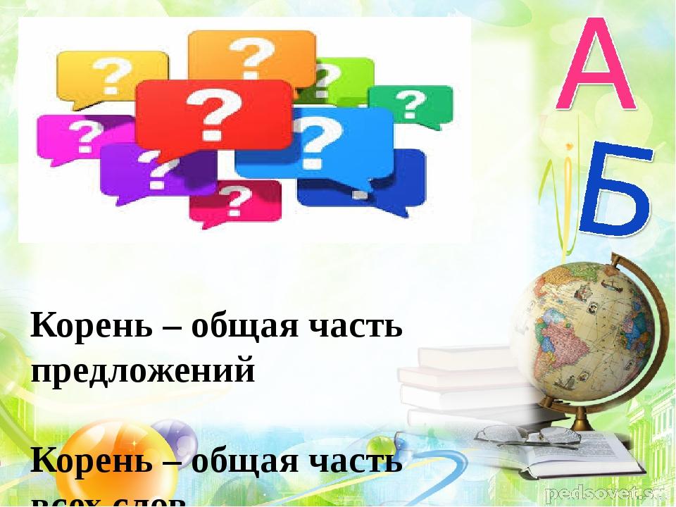 Корень – общая часть предложений Корень – общая часть всех слов Корень – общ...