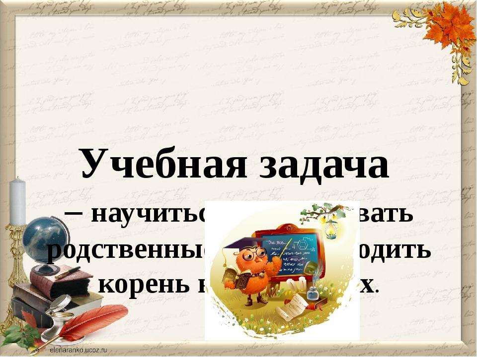Учебная задача – научиться распознавать родственные слова, находить корень в...