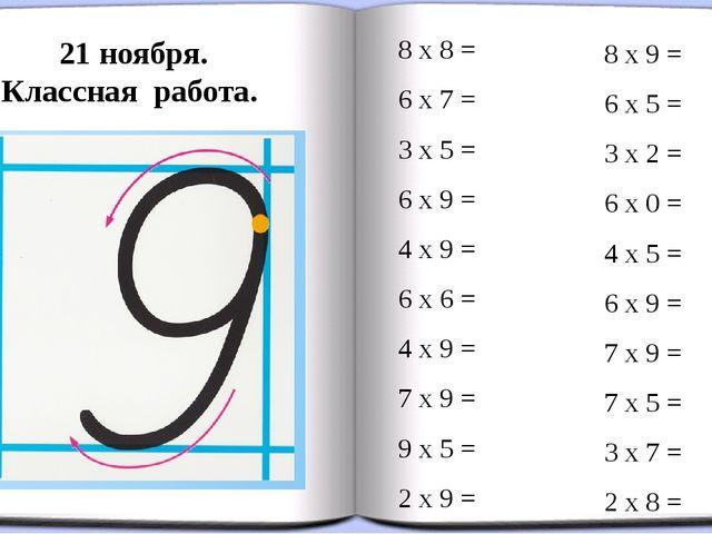 21 ноября. Классная работа. 8 х 8 = 6 х 7 = 3 х 5 = 6 х 9 = 4 х 9 = 6 х 6 = 4...