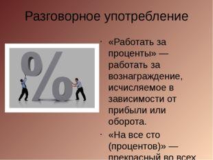 Разговорное употребление «Работать за проценты» — работать за вознаграждение,