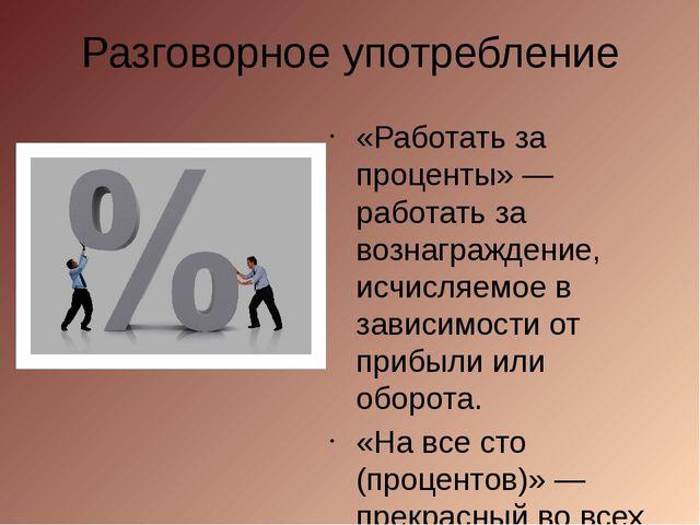 Разговорное употребление «Работать за проценты» — работать за вознаграждение,...