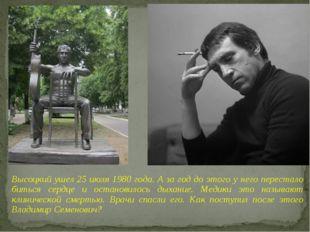 Высоцкий ушел 25 июля 1980 года. А за год до этого у него перестало биться се