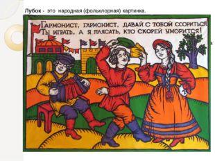 Лубок - это народная (фольклорная) картинка. С середины 17в. на Руси впервые