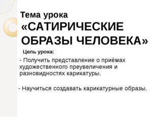 Тема урока «САТИРИЧЕСКИЕ ОБРАЗЫ ЧЕЛОВЕКА» Цель урока: - Получить представлен
