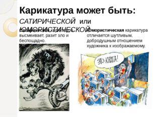 Карикатура может быть: САТИРИЧЕСКОЙ или ЮМОРИСТИЧЕСКОЙ Сатирическая карикатур