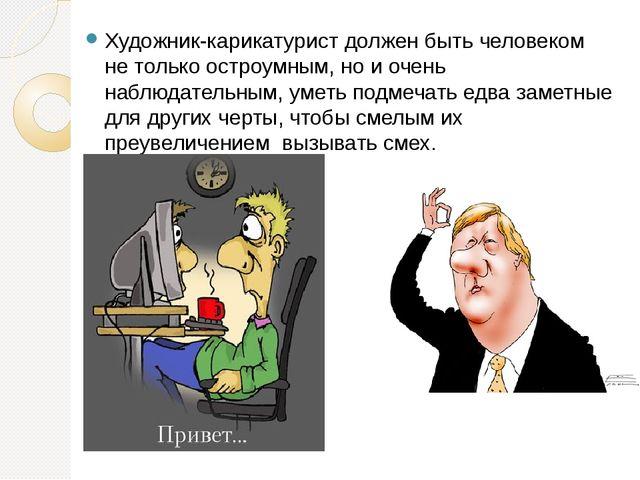 Художник-карикатурист должен быть человеком не только остроумным, но и очень...