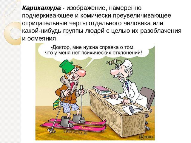 Карикатура - изображение, намеренно подчеркивающее и комически преувеличивающ...