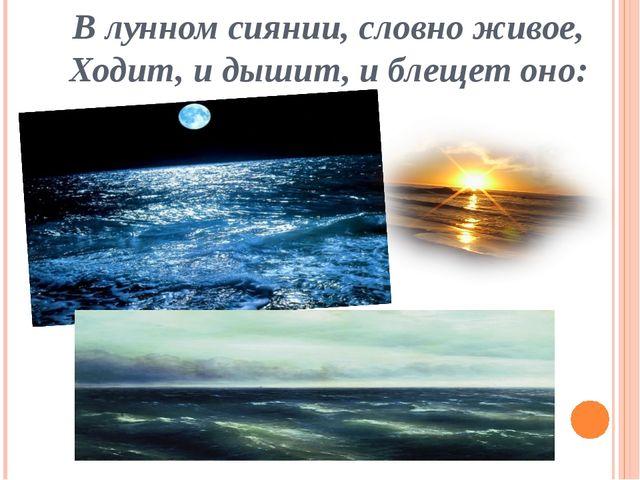 В лунном сиянии, словно живое, Ходит, и дышит, и блещет оно: