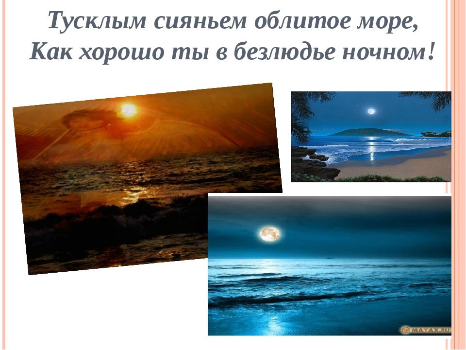 Тусклым сияньем облитое море, Как хорошо ты в безлюдье ночном!