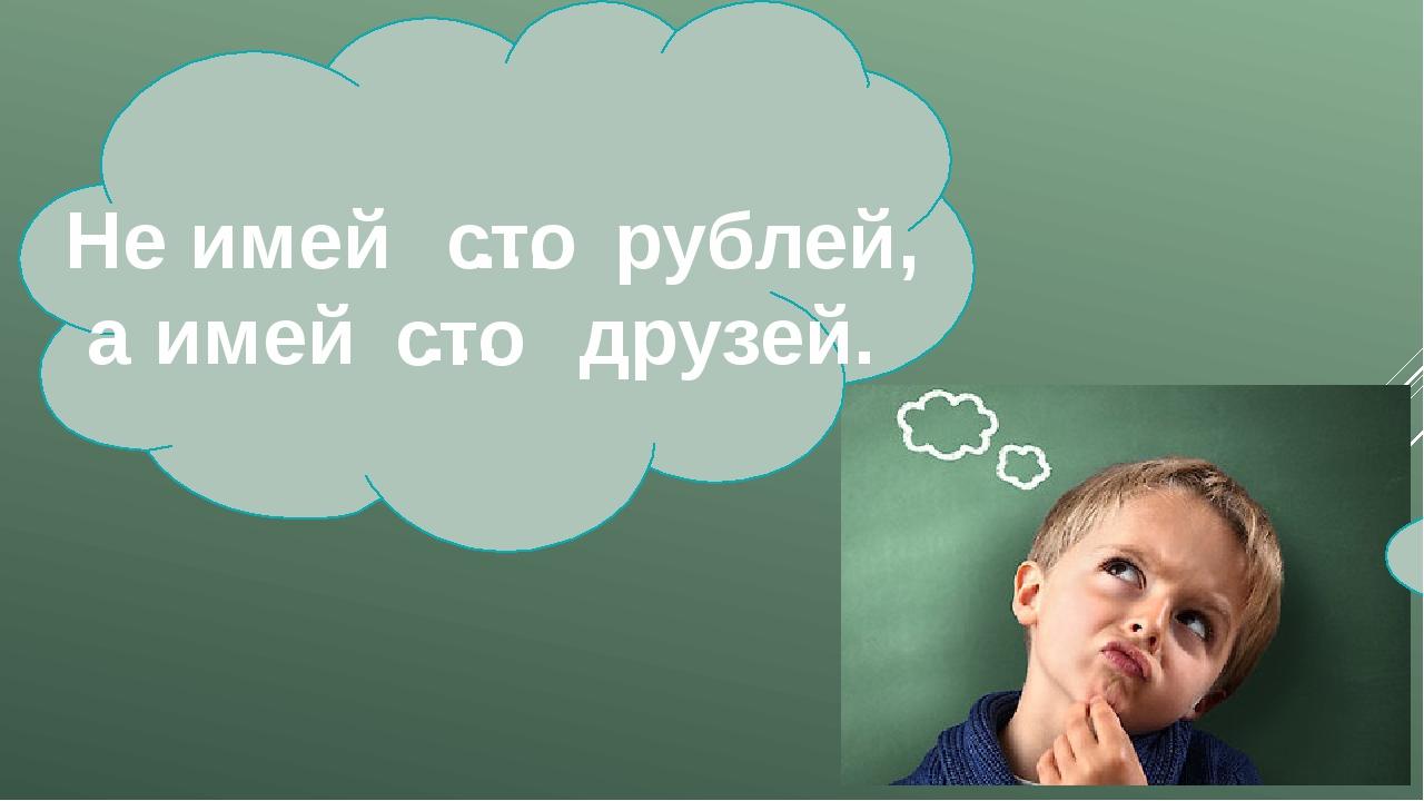 Не имей рублей, а имей друзей. … … сто сто