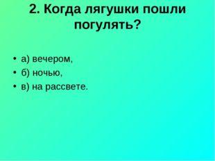 2. Когда лягушки пошли погулять? а) вечером, б) ночью, в) на рассвете.