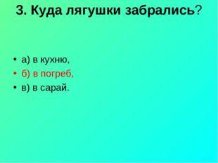 3. Куда лягушки забрались? а) в кухню, б) в погреб, в) в сарай.