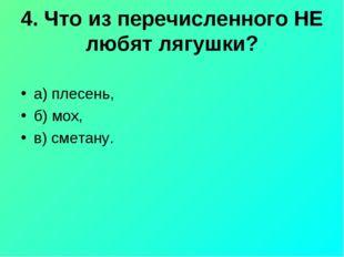 4. Что из перечисленного НЕ любят лягушки? а) плесень, б) мох, в) сметану.