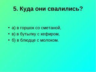 5. Куда они свалились? а) в горшок со сметаной, в) в бутылку с кефиром, б) в