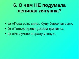 6. О чем НЕ подумала ленивая лягушка? а) «Пока есть силы, буду барахтаться»,