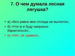 7. О чем думала лесная лягушка? а) «Все равно мне отсюда не вылезти», б) «Что