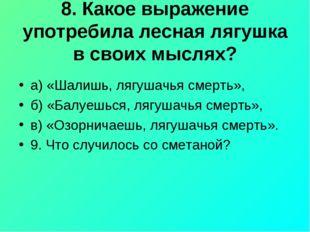 8. Какое выражение употребила лесная лягушка в своих мыслях? а) «Шалишь, лягу
