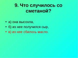 9. Что случилось со сметаной? а) она высохла, б) из нее получился сыр, в) из