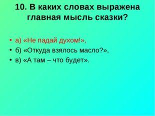 10. В каких словах выражена главная мысль сказки? а) «Не падай духом!», б) «О