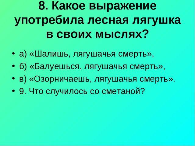 8. Какое выражение употребила лесная лягушка в своих мыслях? а) «Шалишь, лягу...
