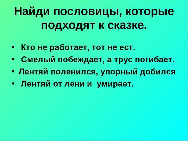 Найди пословицы, которые подходят к сказке. Кто не работает, тот не ест. См...