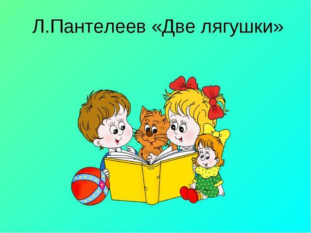 Л.Пантелеев «Две лягушки»