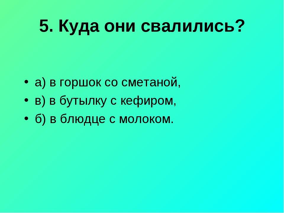 5. Куда они свалились? а) в горшок со сметаной, в) в бутылку с кефиром, б) в...