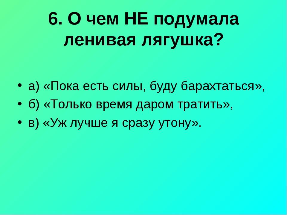 6. О чем НЕ подумала ленивая лягушка? а) «Пока есть силы, буду барахтаться»,...