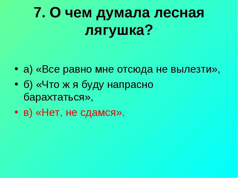 7. О чем думала лесная лягушка? а) «Все равно мне отсюда не вылезти», б) «Что...
