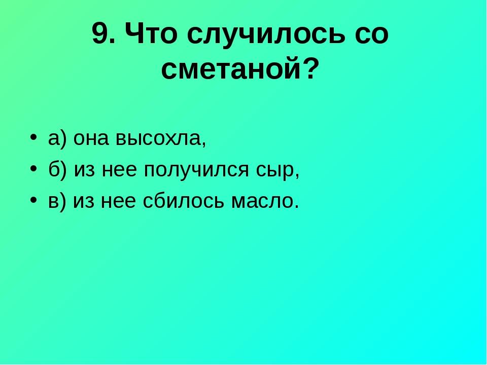 9. Что случилось со сметаной? а) она высохла, б) из нее получился сыр, в) из...