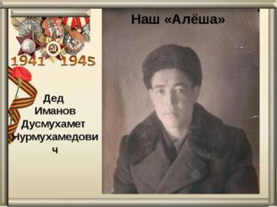 Дед Иманов Дусмухамет Нурмухамедович Наш «Алёша»