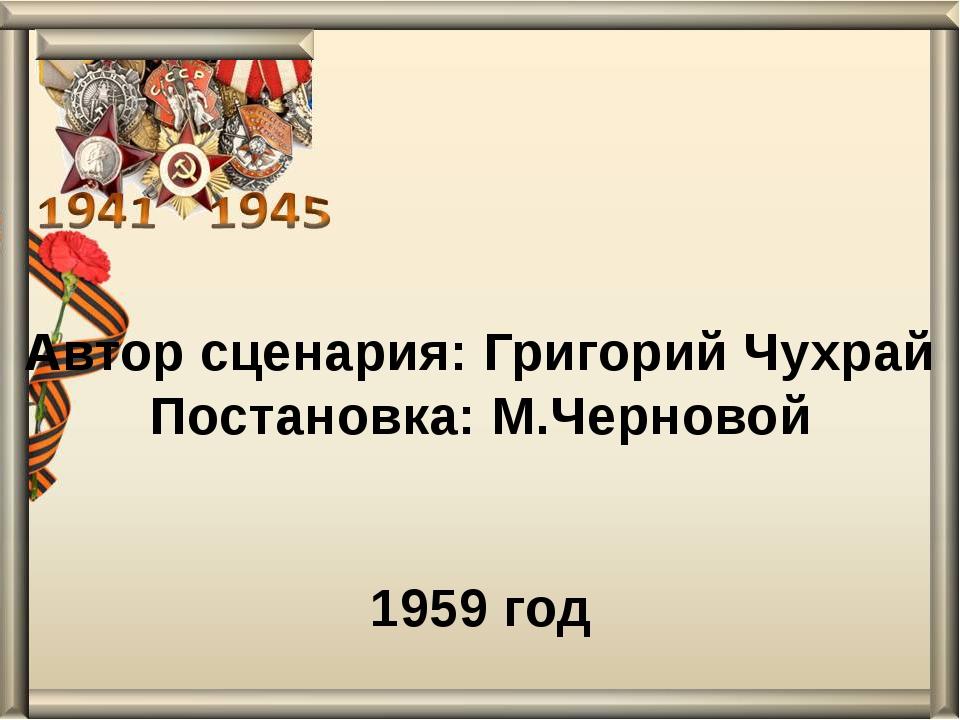 Автор сценария: Григорий Чухрай Постановка: М.Черновой 1959 год