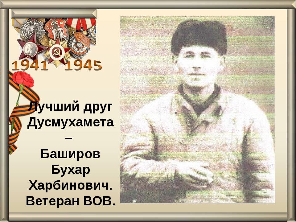 Лучший друг Дусмухамета– Баширов Бухар Харбинович. Ветеран ВОВ.