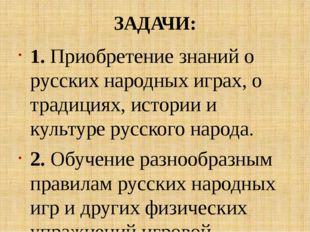 ЗАДАЧИ: 1. Приобретение знаний о русских народных играх, о традициях, истории