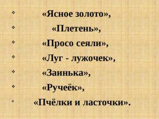 «Ясное золото», «Плетень», «Просо сеяли», «Луг - лужочек», «Заинька», «Ручеё