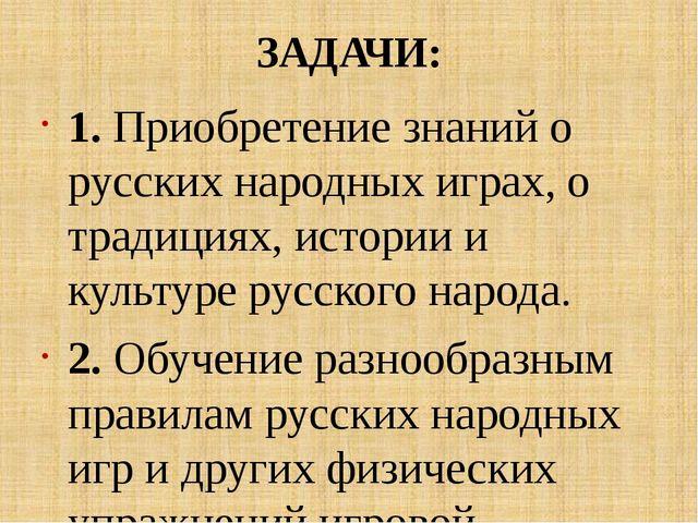 ЗАДАЧИ: 1. Приобретение знаний о русских народных играх, о традициях, истории...