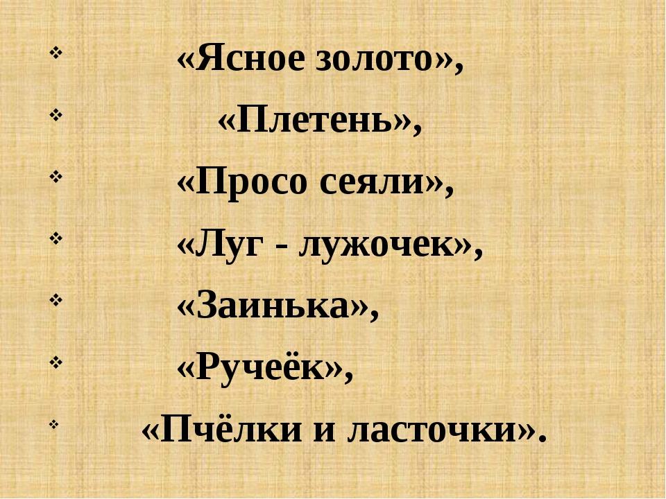 «Ясное золото», «Плетень», «Просо сеяли», «Луг - лужочек», «Заинька», «Ручеё...
