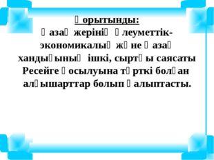 Қорытынды: Қазақ жерінің әлеуметтік-экономикалық және Қазақ хандығының ішкі,