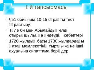Үй тапсырмасы §51 бойынша 10-15 сұрақты тест құрастыру. Төле би мен Абылайдың