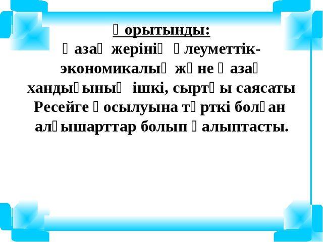 Қорытынды: Қазақ жерінің әлеуметтік-экономикалық және Қазақ хандығының ішкі,...